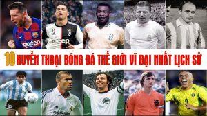 Huyền thoại bóng đá thế giới vĩ đại nhất lịch sử
