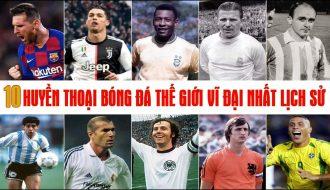 Những cầu thủ nào xứng đáng là huyền thoại bóng đá của toàn thế giới?